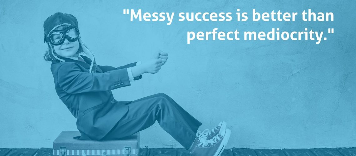 Messy Success is Better than Perfect Mediocrity - jonathan mast